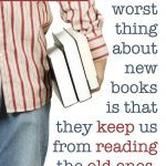 """The worst thing about new books is that the keep us from reading the old ones."""""""