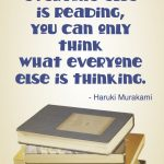 """If you only read the books everyone else is reading, you can only think what everyone else is thinking."" - Haruki Murakami"