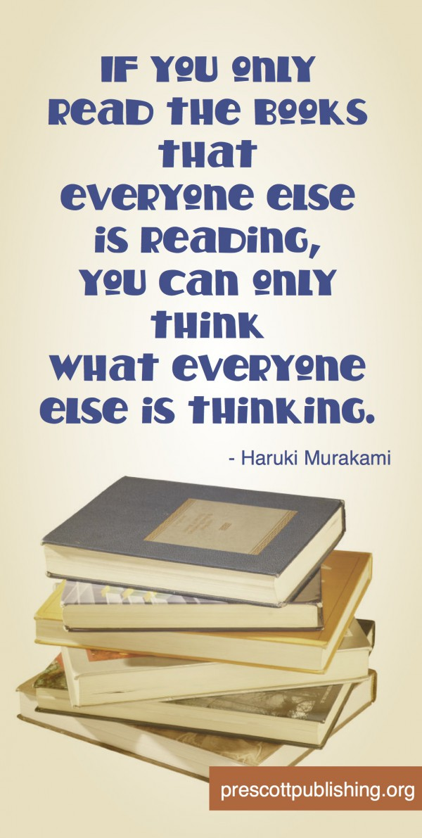 """""""If you only read the books everyone else is reading, you can only think what everyone else is thinking."""" - Haruki Murakami"""